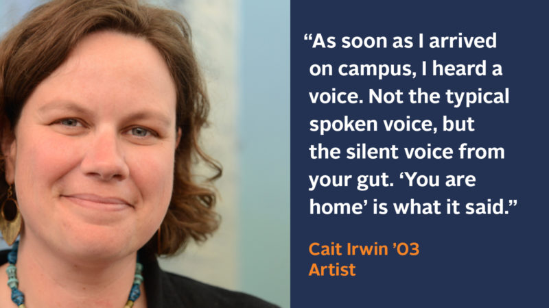 """""""As soon as I arrived on campus, I heard a voice. Not the typical spoken voice, but the silent voice from your gut. 'You are home' is what it said Cait Irwin '03, Artist"""