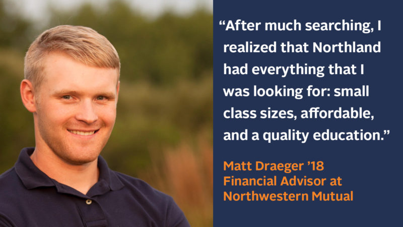 """""""After much searching, I realized that Northland had everything that I was looking for; small class sizes, affordable, and a quality education."""" Matt Draeger '18, Financial Advisor at Northwestern Mutual"""