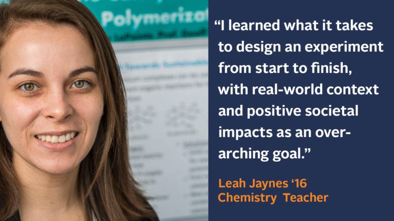 """I learned what it took to design an experiment from start to finish, with real-world context and positive societal impacts as an over-arching goal."" Leah Jaynes '16, Chemistry Teacher"