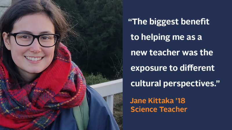 """The biggest benefit to helping me as a new teacher was the exposure to different cultural perspectives."" Jane Kittaka '18, Science Teacher"