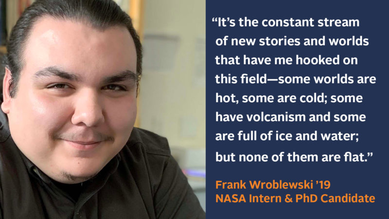"""""""It's the constant stream of new stories and worlds that have me hooked on this field—some worlds are hot, some are cold; some have volcanism and some are full of ice and water, but none of them are flat."""" Frank Wroblewski '19, NASA Intern and PhD Candidate"""