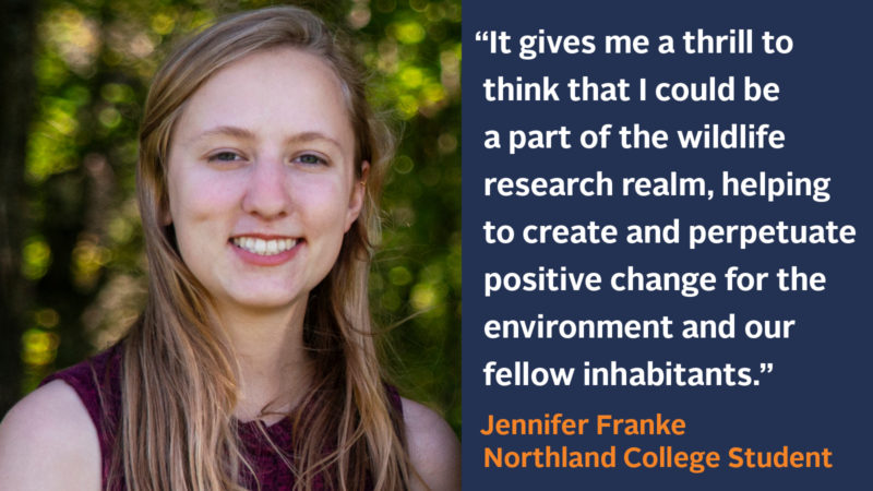"""It gives me a thrill to think that I could possibly be a part of the wildlife research realm in my future, helping to create and perpetuate positive change for the environment and our fellow inhabitants."" Jennifer Franke, Biology Major"