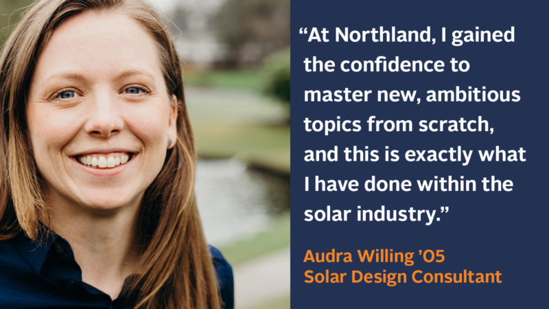 """At Northland, I gained the confidence to master new ambitious topics from scratch, and this is exactly what I have done within the solar industry."" Audra Willing '05, Solar Design Consultant"