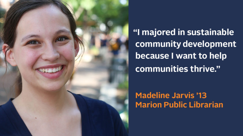 """I majored in sustainable community development because I want to help communities thrive."" Madeline Jarvis '13, Marion Public Librarian"