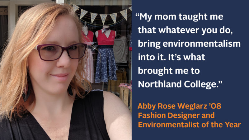 """""""My mom taught me that whatever you do, bring environmentalism into it. It's what brought me to Northland College."""" Abby Rose Weglarz '08, Fashion Designer and Environmentalist of the Year"""