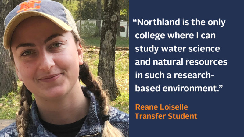 """""""Northlandis also the only college whereI can studywater science andnatural resources in such a research-based environment."""" Reane Loiselle, Northland Student Landing Page Testimonial"""