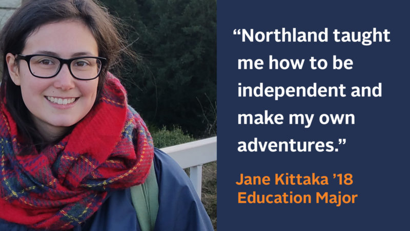 """""""Northland taught me how to be independent and make my own adventures."""" Jane Kittaka '18, Education Major"""