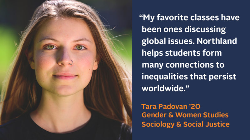 """My favorite classes have been ones discussing global issues. Northland helps students form many connections to inequalities that persist worldwide.""Tara Padovan '20 Gender & Women Studies Sociology & Social Justice"