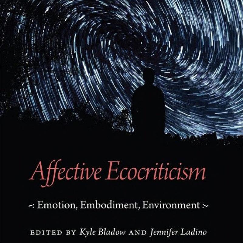 Affective Ecocriticism:Emotion, Embodiment, Environment, Kyle Bladow,Jennifer Ladino