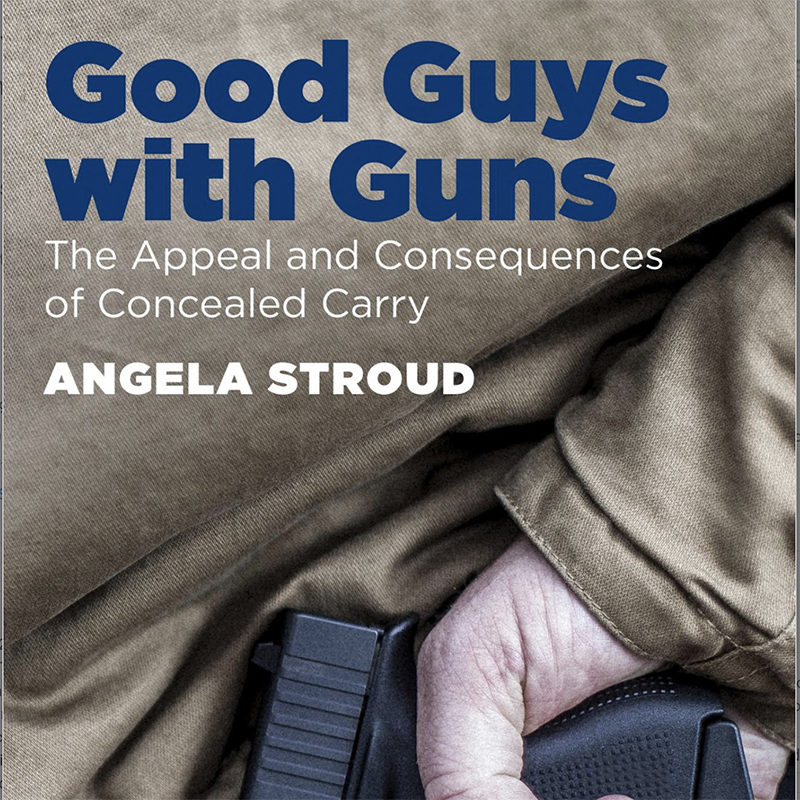 Good Guys with Guns:The Appeal and Consequences of Concealed Carry, Angela Stroud