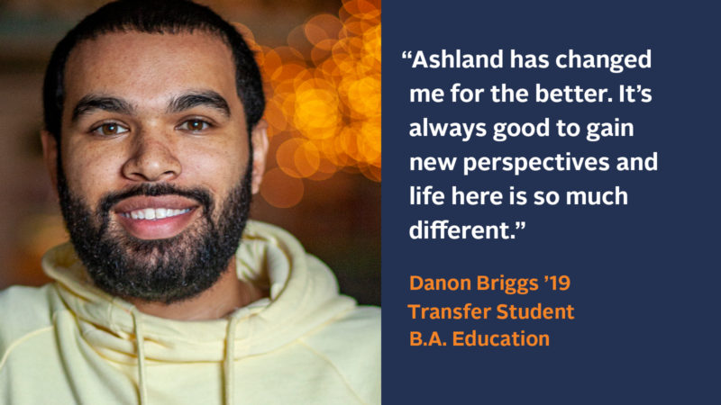 """""""Ashland has changed me for the better. It's always good to gain new perspectives and life here is so much different."""" Danon Briggs '19, Junior Transfer Student, B.A. Education"""