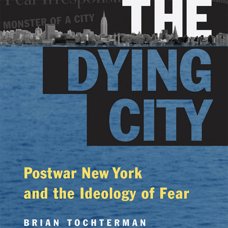 The Dying City:Postwar New York and the Ideology of Fear, Brian L. Tochterman